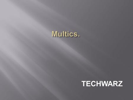 TECHWARZ. (Multiplexed Information and Computing Service)  Multics was an extremely influential early time-sharing operating system.  Goal: Develop.
