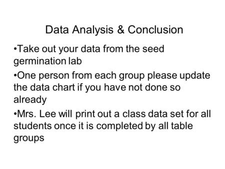 Data Analysis & Conclusion Take out your data from the seed germination lab One person from each group please update the data chart if you have not done.