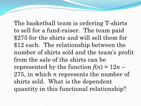 The basketball team is ordering T-shirts to sell for a fund-raiser. The team paid $275 for the shirts and will sell them for $12 each. The relationship.