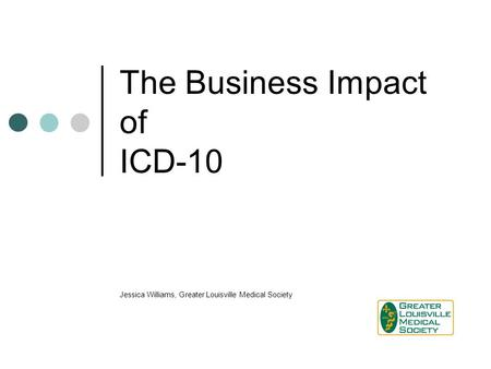 The Business Impact of ICD-10 Jessica Williams, Greater Louisville Medical Society.