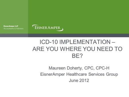 ICD-10 IMPLEMENTATION – ARE YOU WHERE YOU NEED TO BE? Maureen Doherty, CPC, CPC-H EisnerAmper Healthcare Services Group June 2012.