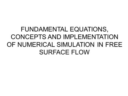 FUNDAMENTAL EQUATIONS, CONCEPTS AND IMPLEMENTATION OF NUMERICAL SIMULATION IN FREE SURFACE FLOW.