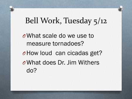 Bell Work, Tuesday 5/12 O What scale do we use to measure tornadoes? O How loud can cicadas get? O What does Dr. Jim Withers do?