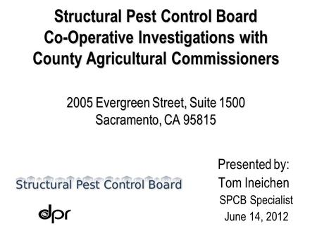 Structural Pest Control Board Co-Operative Investigations with County Agricultural Commissioners 2005 Evergreen Street, Suite 1500 Sacramento, CA 95815.
