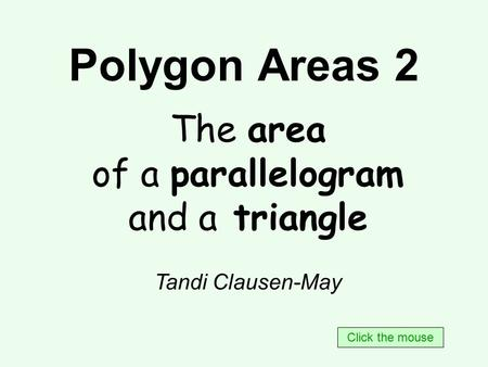 Polygon Areas 2 The area of a parallelogram and a triangle Tandi Clausen-May Click the mouse.
