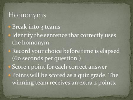 Break into 3 teams Identify the sentence that correctly uses the homonym. Record your choice before time is elapsed (60 seconds per question.) Score 1.