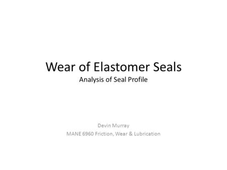 Wear of Elastomer Seals Analysis of Seal Profile Devin Murray MANE 6960 Friction, Wear & Lubrication.