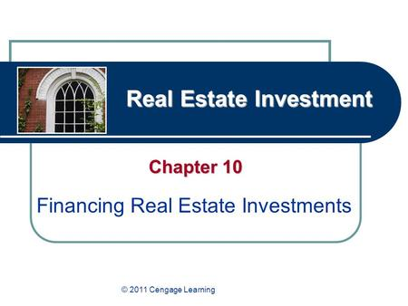 Real Estate Investment Chapter 10 Financing Real Estate Investments © 2011 Cengage Learning.