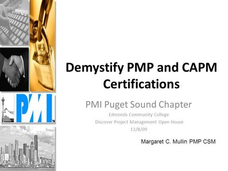 Demystify PMP and CAPM Certifications PMI Puget Sound Chapter Edmonds Community College Discover Project Management Open House 12/8/09 Margaret C. Mullin.