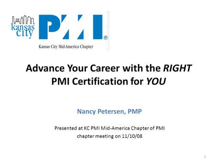 1 Nancy Petersen, PMP Presented at KC PMI Mid-America Chapter of PMI chapter meeting on 11/10/08 Advance Your Career with the RIGHT PMI Certification for.