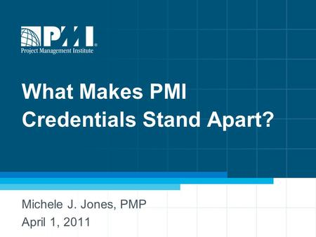 What Makes PMI Credentials Stand Apart? Michele J. Jones, PMP April 1, 2011.