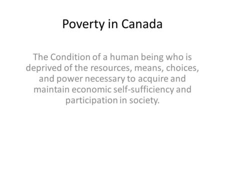 Poverty in Canada The Condition of a human being who is deprived of the resources, means, choices, and power necessary to acquire and maintain economic.