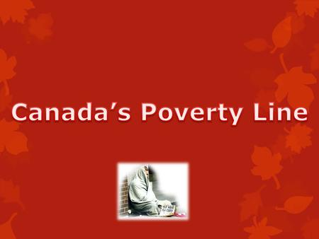 In Canada the extent of the poverty is huge!  In 2004 the population that was living on the streets dropped to a 4.9%  2009 an estimated 148,000 families.