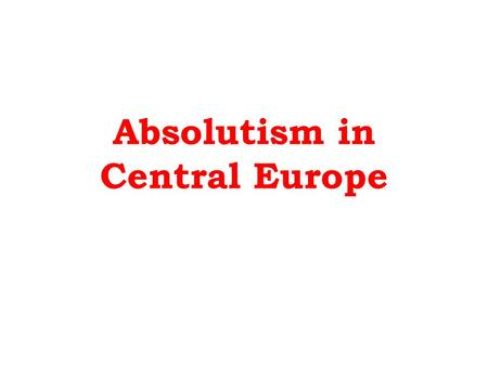 Absolutism in Central Europe. Absolutism in 17 th Century Central Europe Economic and social conditions made Absolutism different in Central Europe: –Powerful.