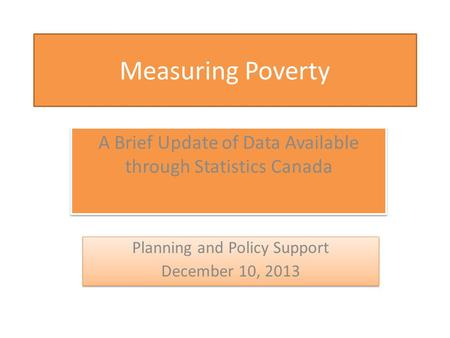 Measuring Poverty A Brief Update of Data Available through Statistics Canada Planning and Policy Support December 10, 2013 Planning and Policy Support.