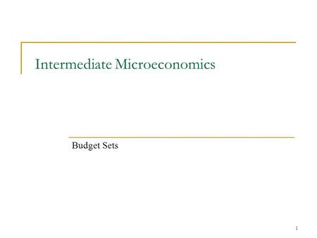 "1 Intermediate Microeconomics Budget Sets. 2 Consumer Theory First part of class we want to understand ""demand"". We want to do so from ""first principles""."