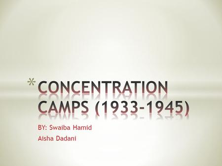 BY: Swaiba Hamid Aisha Dadani. * Concentration camps were used to get rid off political opponents * Communists and socialists * In 1935, the Nazis started.