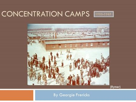 CONCENTRATION CAMPS By Georgie Frericks (Rymer). What were Concentration Camps?  Concentration camps were camps that the Jewish, Gypsies, or other people.
