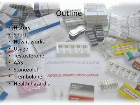 Outline History Sports How it works Usage Testosterone AAS Stanozolol Trembolone Health hazard's.