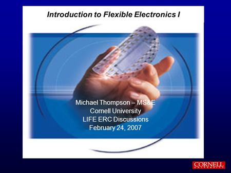 Introduction to Flexible Electronics I Michael Thompson – MS&E Cornell University LIFE ERC Discussions February 24, 2007.