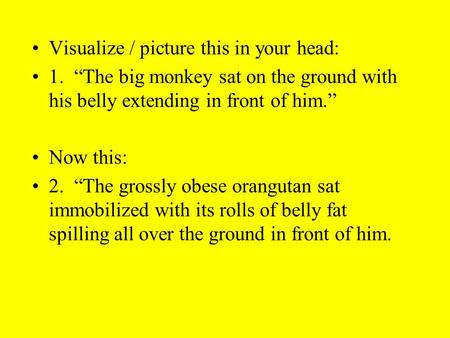 "Visualize / picture this in your head: 1. ""The big monkey sat on the ground with his belly extending in front of him."" Now this: 2. ""The grossly obese."
