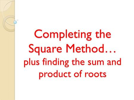 Completing the Square Method… plus finding the sum and product of roots.