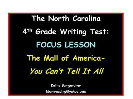 The North Carolina 4 th Grade Writing Test: FOCUS LESSON The Mall of America- You Can't Tell It All Kathy Bumgardner