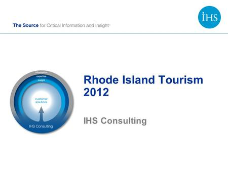 Rhode Island Tourism 2012 IHS Consulting. Copyright © 2014 IHS Inc. All Rights Reserved. Advancing Decisions that Advance the World We are more than 5,500.