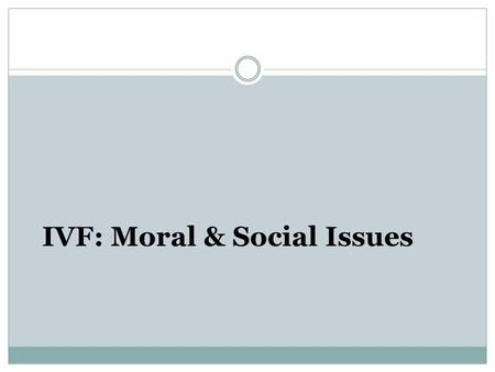 IVF: Moral & Social Issues. What is IVF In Vitro Fertilization IVF embryos are embryos created in a laboratory 'Test-tube' babies.
