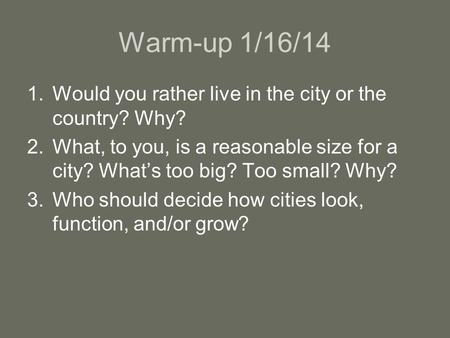 Warm-up 1/16/14 Would you rather live in the city or the country? Why?