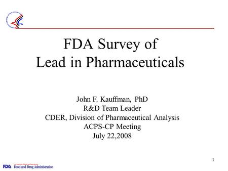 1 FDA Survey of Lead in Pharmaceuticals John F. Kauffman, PhD R&D Team Leader CDER, Division of Pharmaceutical Analysis ACPS-CP Meeting July 22,2008.