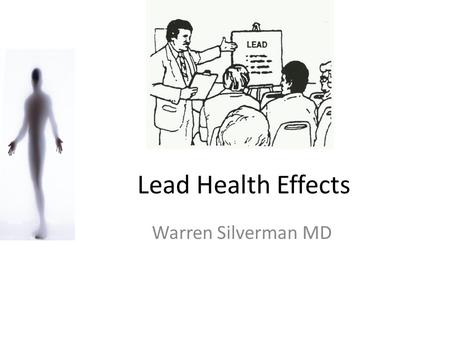Lead Health Effects Warren Silverman MD.
