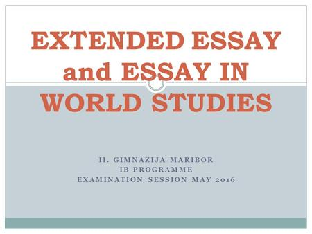 II. GIMNAZIJA MARIBOR IB PROGRAMME EXAMINATION SESSION MAY 2016 EXTENDED ESSAY and ESSAY IN WORLD STUDIES.