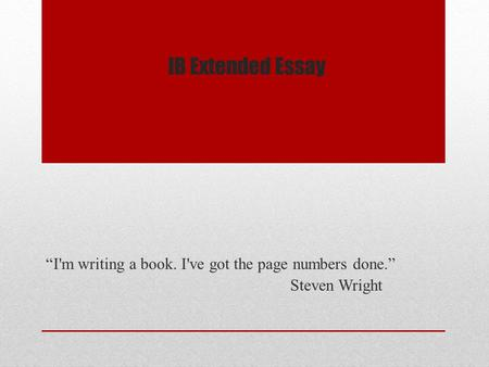 "IB Extended Essay ""I'm writing a book. I've got the page numbers done."" Steven Wright."