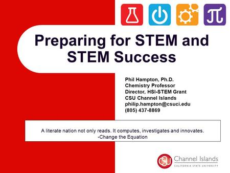 Preparing for STEM and STEM Success A literate nation not only reads. It computes, investigates and innovates. -Change the Equation Phil Hampton, Ph.D.