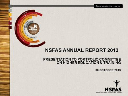 NSFAS ANNUAL REPORT 2013 PRESENTATION TO PORTFOLIO COMMITTEE ON HIGHER EDUCATION & TRAINING 08 OCTOBER 2013.