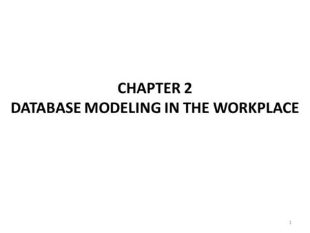 1 CHAPTER 2 DATABASE MODELING IN THE WORKPLACE. 2 Ch2: Database Modeling in the Workplace The only fool is the data model designer who assume to know.