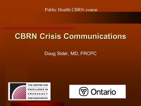 CBRN Crisis Communications Doug Sider, MD, FRCPC Public Health CBRN course.