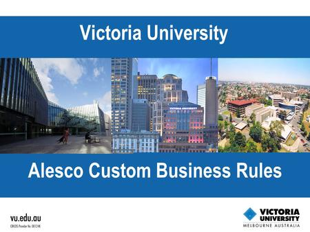 THE VU AGENDA EXCELLENT, ENGAGED AND ACCESSIBLE Victoria University Alesco Custom Business Rules.