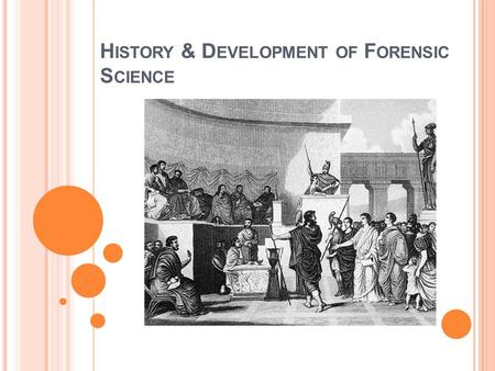 "H ISTORY & D EVELOPMENT OF F ORENSIC S CIENCE. W HEN IN R OME … ""Forensic"" comes from the Latin word ""forum"" meaning 'a market place'. During the time."