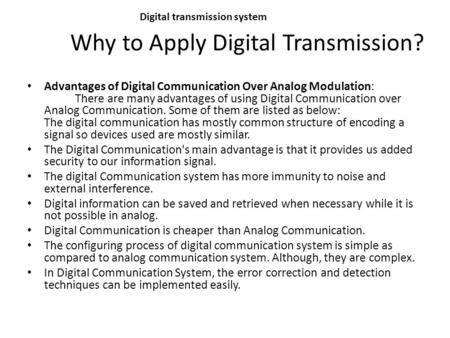 Why to Apply Digital Transmission? Digital transmission system Advantages of Digital Communication Over Analog Modulation: There are many advantages of.