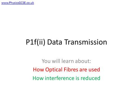 P1f(ii) Data Transmission You will learn about: How Optical Fibres are used How interference is reduced www.PhysicsGCSE.co.uk.