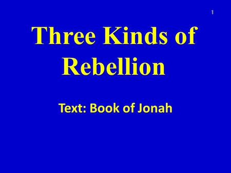 Three Kinds of Rebellion Text: Book of Jonah 1. Book of Jonah Theme – Mercy of God Purpose – To show the love of God and the fact that God wants all to.