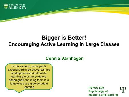 PSYCO 529 Psychology of teaching and learning Bigger is Better! Encouraging Active Learning in Large Classes Connie Varnhagen In this session, participants.