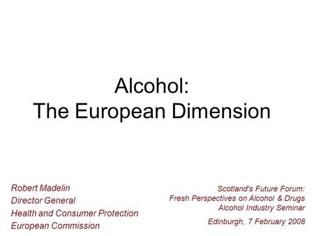 Alcohol: The European Dimension Robert Madelin Director General Health and Consumer Protection European Commission Scotland's Future Forum: Fresh Perspectives.