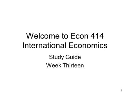 1 Welcome to Econ 414 International Economics Study Guide Week Thirteen.