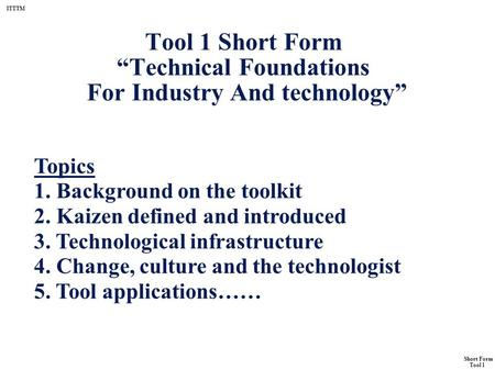 "ITTTM Short Form Tool 1 Tool 1 Short Form ""Technical Foundations For Industry And technology"" Topics 1. Background on the toolkit 2. Kaizen defined and."