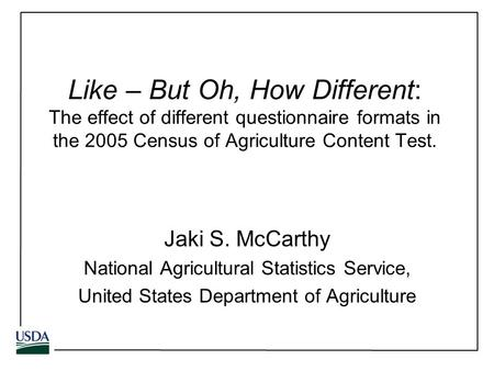 Like – But Oh, How Different: The effect of different questionnaire formats in the 2005 Census of Agriculture Content Test. Jaki S. McCarthy National Agricultural.