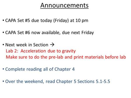 Announcements CAPA Set #5 due today (Friday) at 10 pm CAPA Set #6 now available, due next Friday Next week in Section  Lab 2: Acceleration due to gravity.
