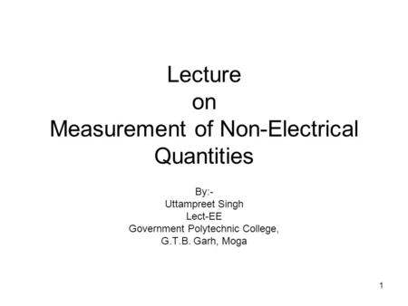 1 Lecture on Measurement of Non-Electrical Quantities By:- Uttampreet Singh Lect-EE Government Polytechnic College, G.T.B. Garh, Moga.
